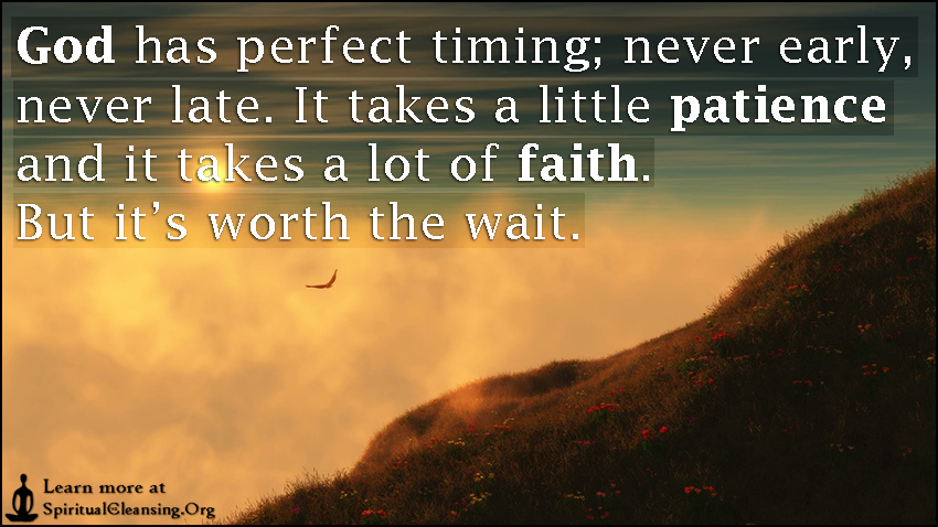 God has perfect timing; never early, never late. It takes a little patience and it takes a lot of faith. But it's worth the wait.