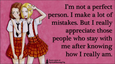 I'm not a perfect person. I make a lot of mistakes. But I really appreciate those people who stay with me after knowing how I really am.