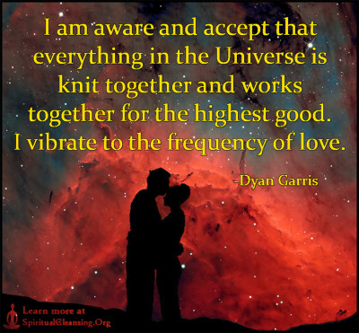 I am aware and accept that everything in the Universe is knit together and works together for the highest good. I vibrate to the frequency of love.