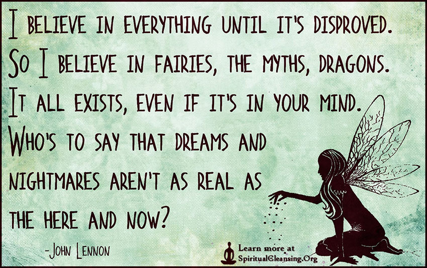 I believe in everything until it's disproved. So I believe in fairies, the myths