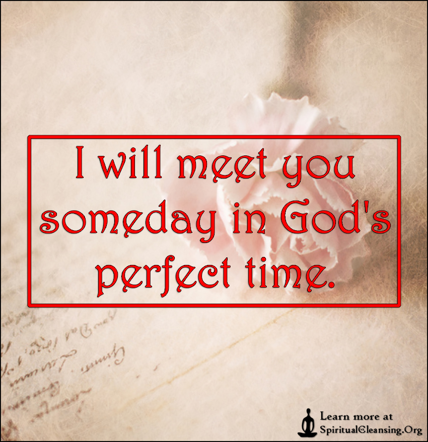 I will meet you someday in God's perfect time.