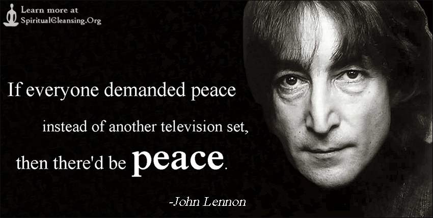 If everyone demanded peace instead of another television set, then there'd be peace.