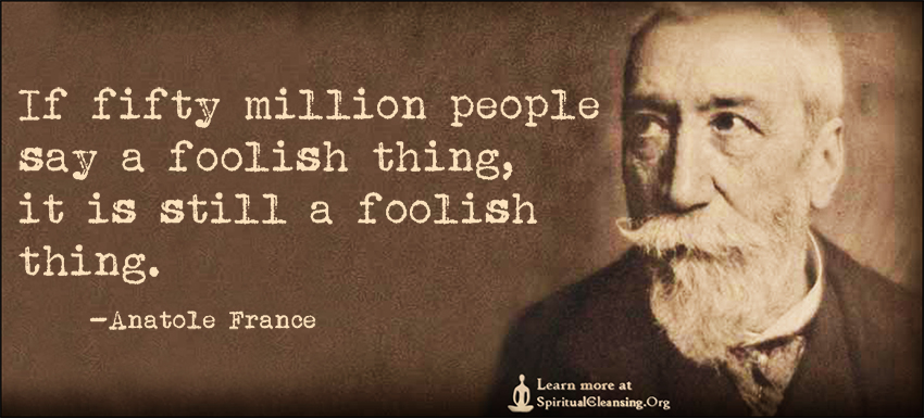 If fifty million people say a foolish thing, it is still a foolish thing.
