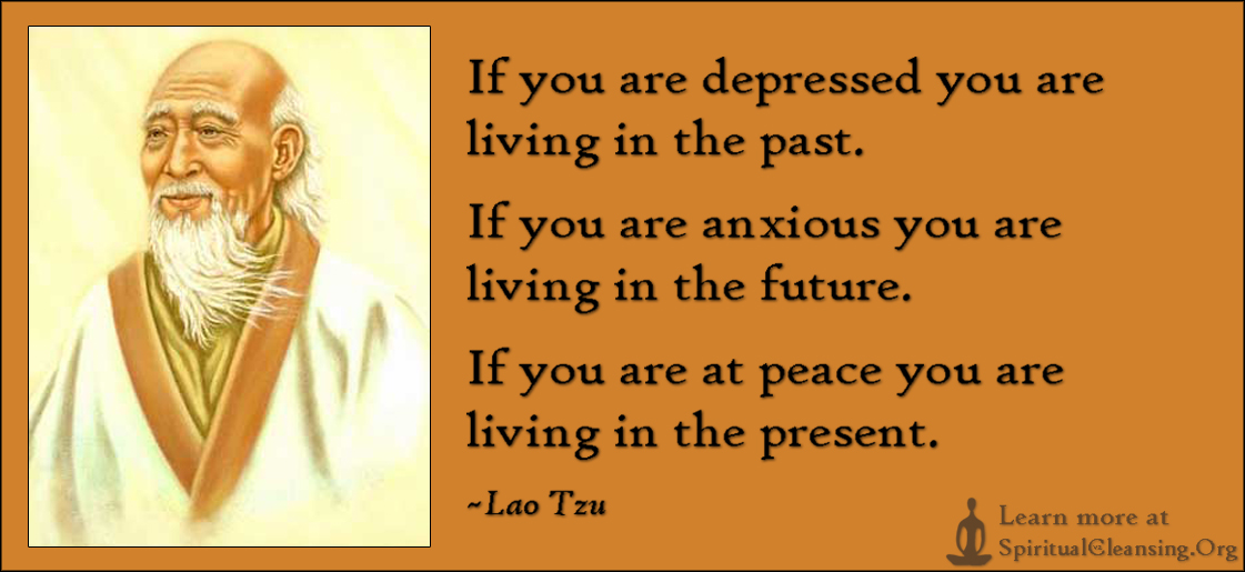 If you are depressed you are living in the past. If you are anxious you are living in the future. If you are at peace you are living in the present.