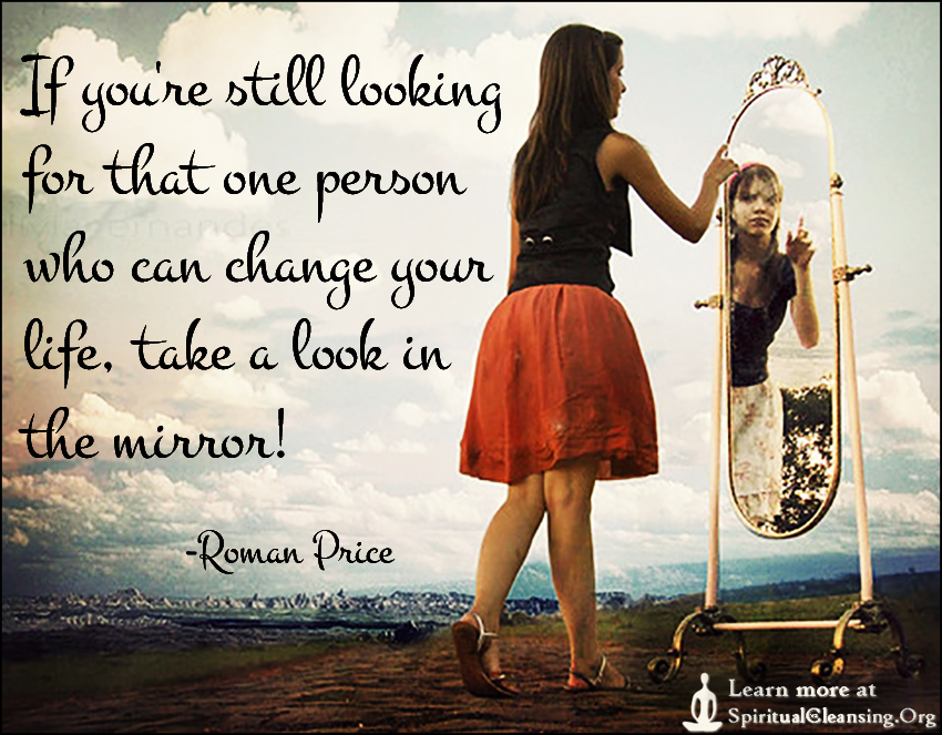 If you're still looking for that one person who can change your life, take a look in the mirror!
