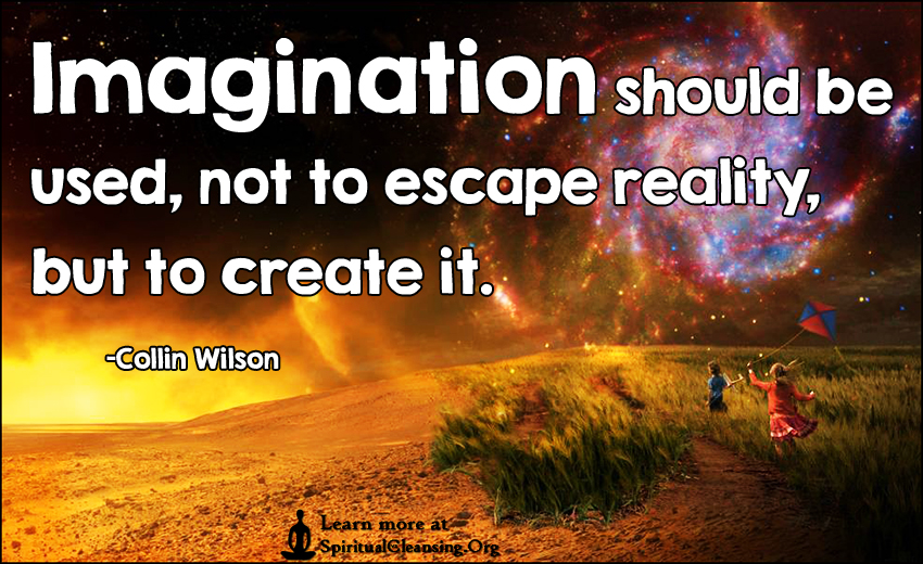 Imagination should be used, not to escape reality, but to create it.