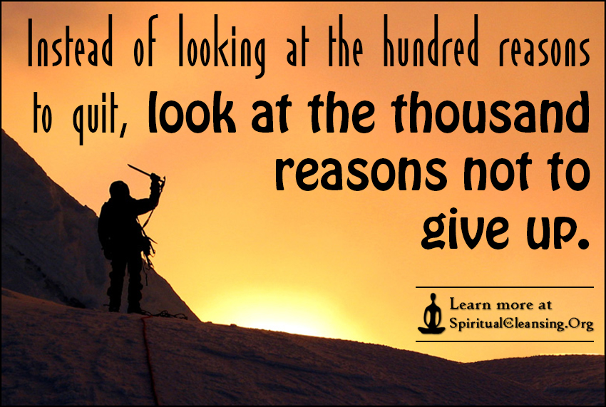 Instead of looking at the hundred reasons to quit, look at the thousand reasons not to give up.