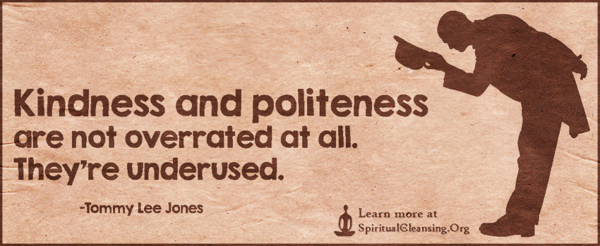 Kindness and politeness are not overrated at all. They're underused.