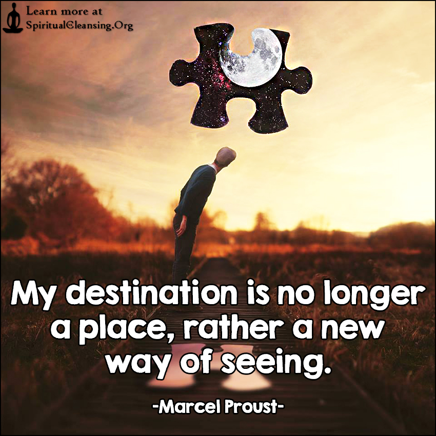 My destination is no longer a place, rather a new way of seeing.