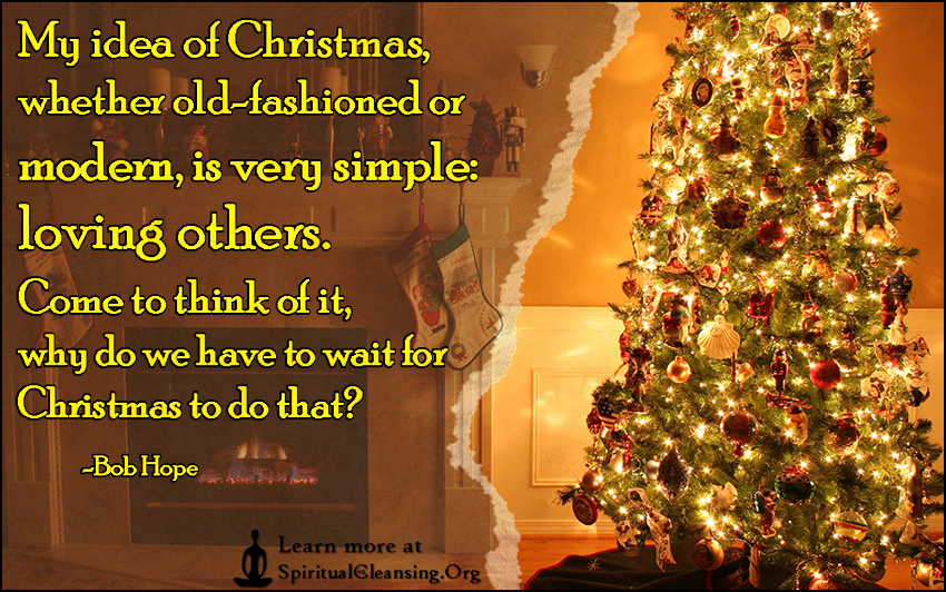 My idea of Christmas, whether old-fashioned or modern, is very simple - loving others. Come to think of it