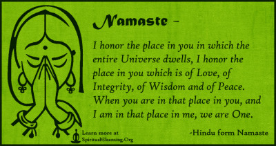 Namaste - I honor the place in you in which the entire Universe dwells, I honor the place in you which is of Love