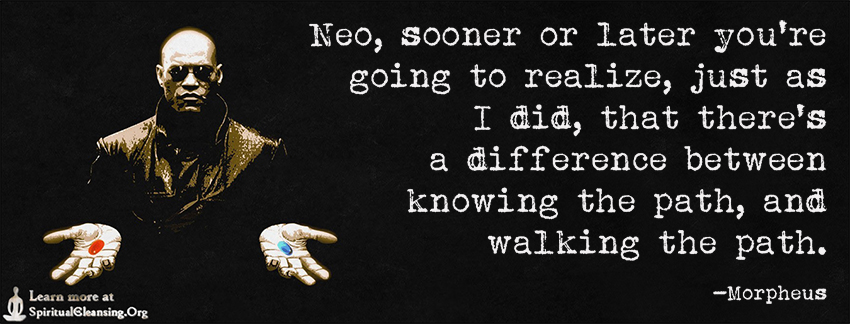Neo, sooner or later you're going to realize, just as I did, that there's a difference between knowing the path, and walking the path.