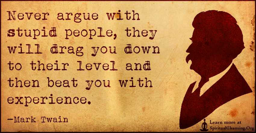 Never argue with stupid people, they will drag you down to their level and then beat you with experience.