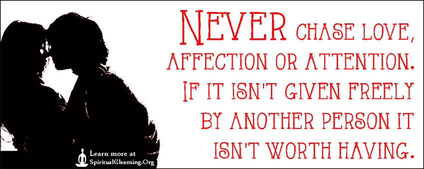 Never chase love, affection or attention. If it isn't given freely by another person it isn't worth having.