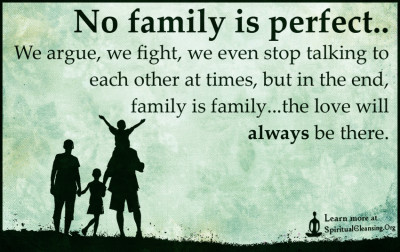 No family is perfect..We argue, we fight, we even stop talking to each other at times, but in the end, family is family...the love will always be there.