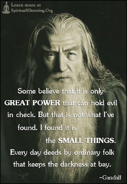 Some believe that it is only GREAT POWER that can hold evil in check. But that is not what I've found. I found it is the SMALL THINGS. Every day deeds by ordinary folk that keeps the darkness at bay.