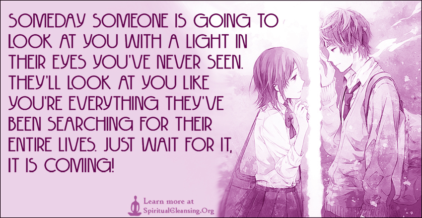 Someday someone is going to look at you with a light in their eyes you've never seen. They'll look at you like you're everything they've been searching for their entire lives. Just wait for it, it is coming!