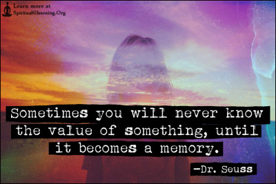 Sometimes you will never know the value of something, until it becomes a memory.