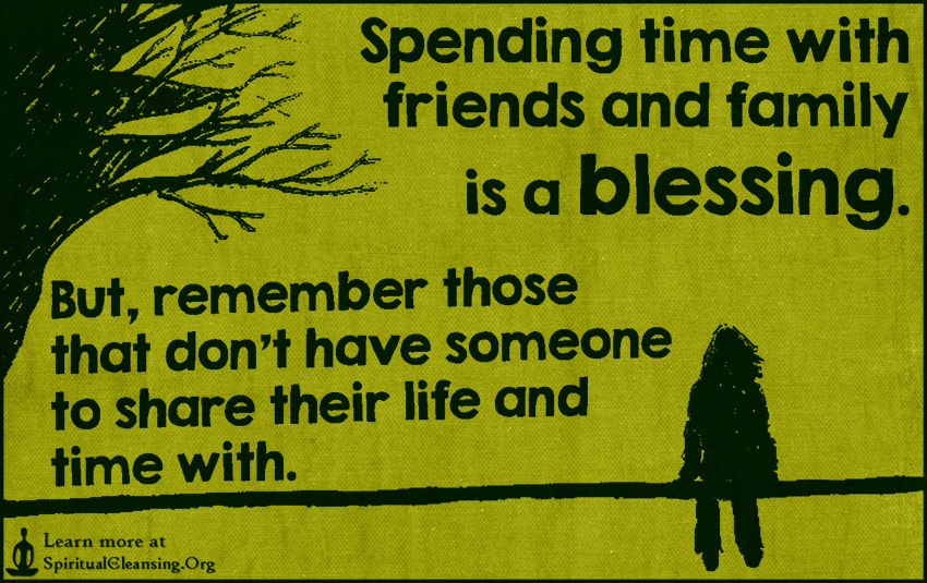 Spending time with friends and family is a blessing. But, remember those that don't have someone to share their life and time with.