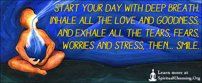 Start your day with deep breath. Inhale all the love and goodness, and exhale all the tears, fears, worries and stress, then… smile.