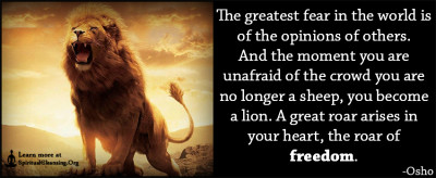The greatest fear in the world is of the opinions of others. And the moment you are unafraid of the crowd you are no longer a sheep, you become a lion. A great roar arises in your heart, the roar of freedom.