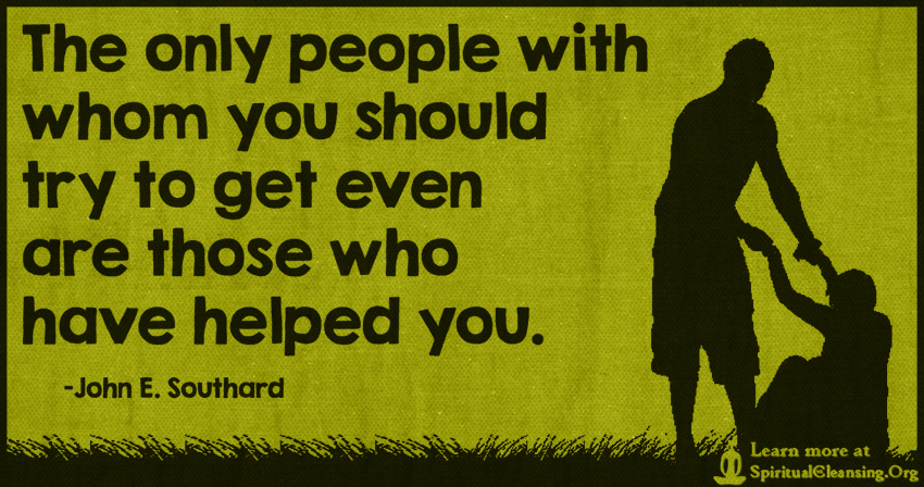 The only people with whom you should try to get even are those who have helped you.