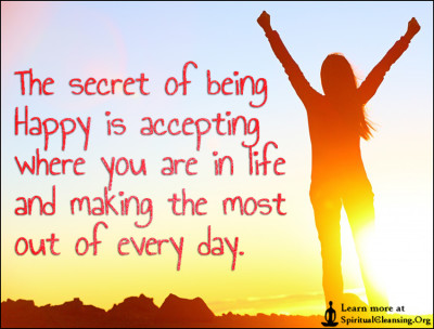 The secret of being Happy is accepting where you are in life and making the most out of every day.