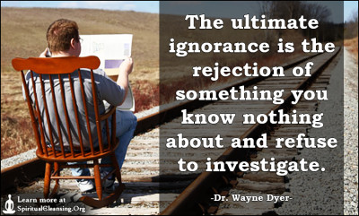 The ultimate ignorance is the rejection of something you know nothing about and refuse to investigate.