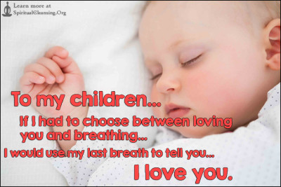 To my children... If I had to choose between loving you and breathing... I would use my last breath to tell you... I love you.
