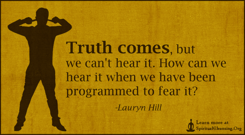 Truth comes, but we can't hear it. How can we hear it when we have been programmed to fear it