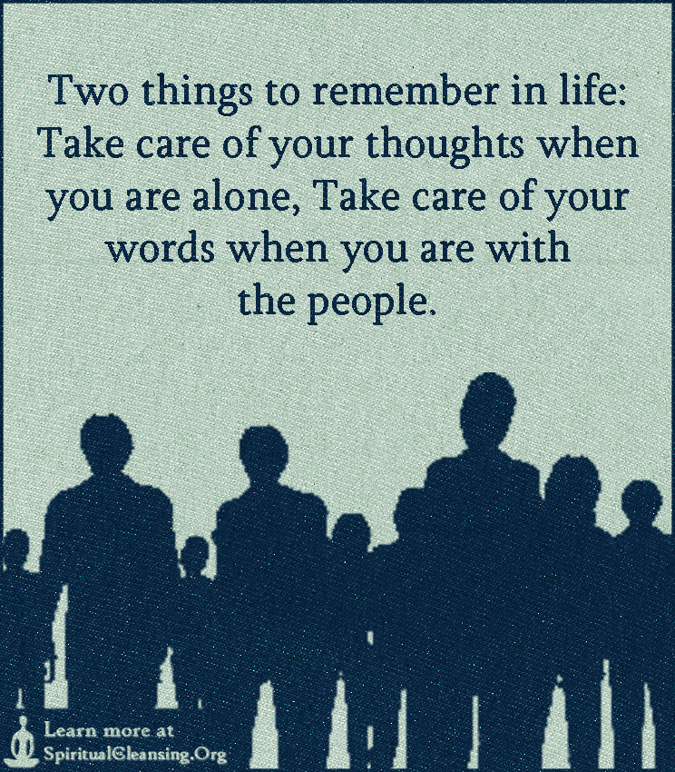 Two things to remember in life - Take care of your thoughts when you are alone, Take care of your words when you are with the people.