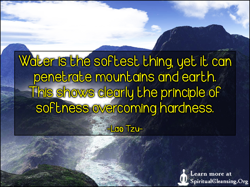 Water is the softest thing, yet it can penetrate mountains and earth. This shows clearly the principle of softness overcoming hardness.