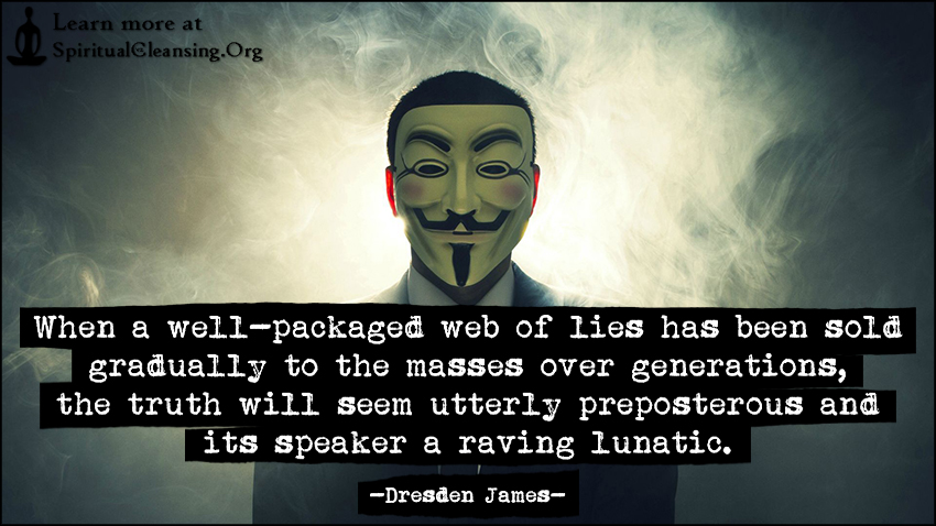 When a well-packaged web of lies has been sold gradually to the masses over generations, the truth will seem utterly preposterous and its speaker a raving lunatic.