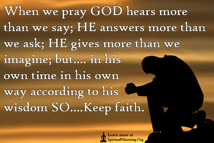 When we pray GOD hears more than we say; HE answers more than we ask; HE gives more than we imagine; but.... in his own time in his own way according to his wisdom SO....Keep faith.