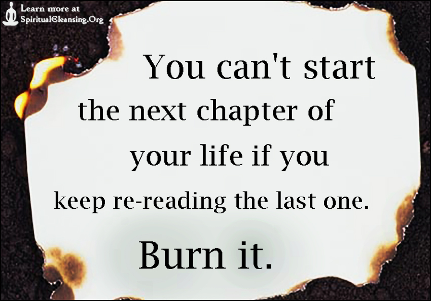 You can't start the next chapter of your life if you keep re-reading the last one. Burn it.
