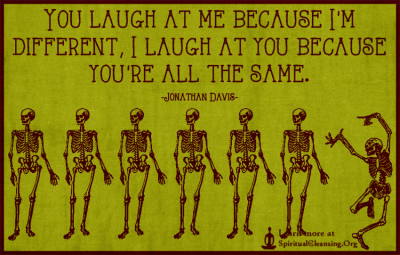 You laugh at me because I'm different, I laugh at you because you're all the same.