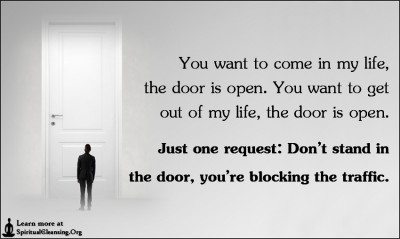 You want to come in my life, the door is open. You want to get out of my life, the door is open.