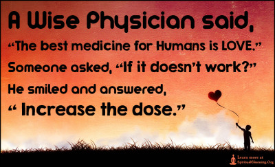A Wise Physician said, The best medicine for Humans is LOVE.