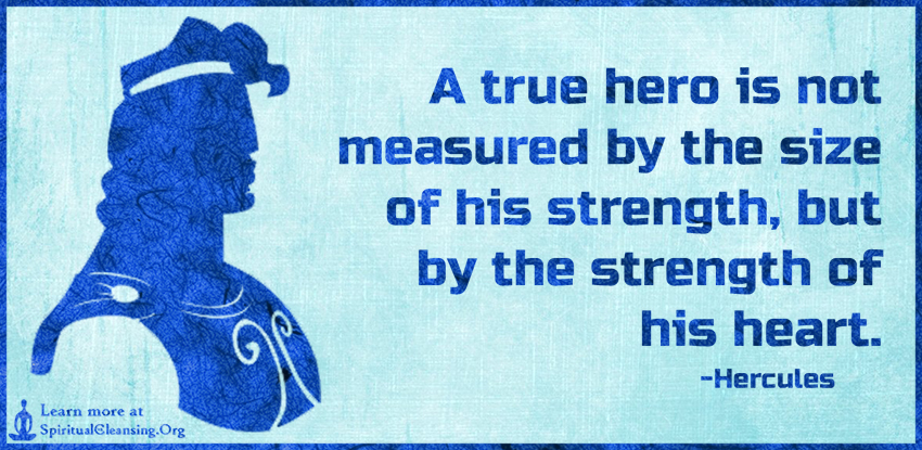 A true hero is not measured by the size of his strength, but by the strength of his heart.