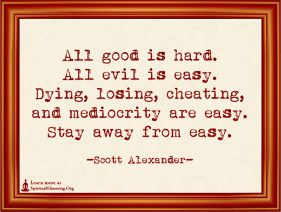 All good is hard. All evil is easy. Dying, losing, cheating, and mediocrity are easy. Stay away from easy.