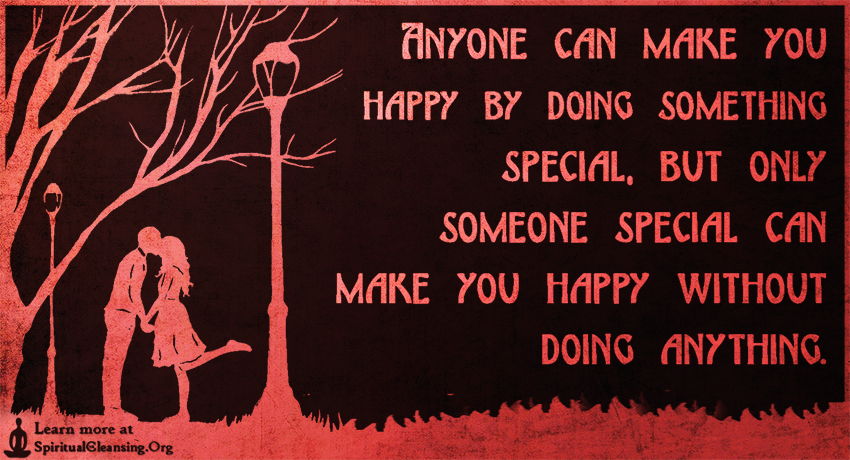 Anyone can make you happy by doing something special, but only someone special can make you happy without doing anything.