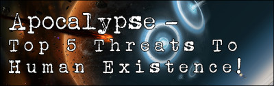 Apocalypse - Top 5 Threats To Human Existence!