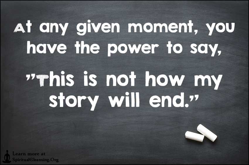 At any given moment, you have the power to say, This is not how my story will end.
