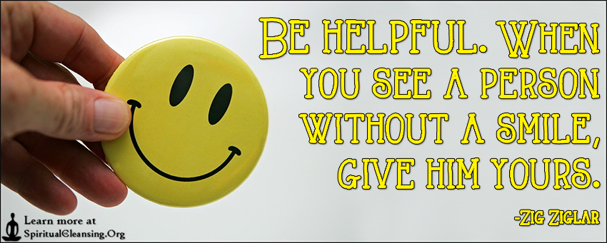 Be helpful. When you see a person without a smile, give him yours.