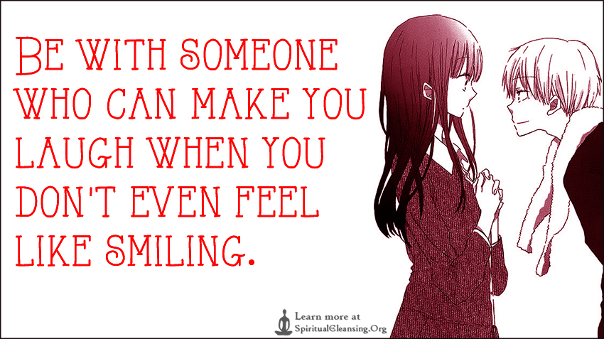 Be with someone who can make you laugh when you don't even feel like smiling.