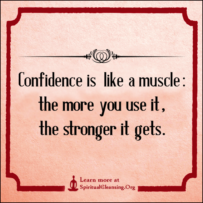 Confidence is like a muscle - the more you use it, the stronger it gets.