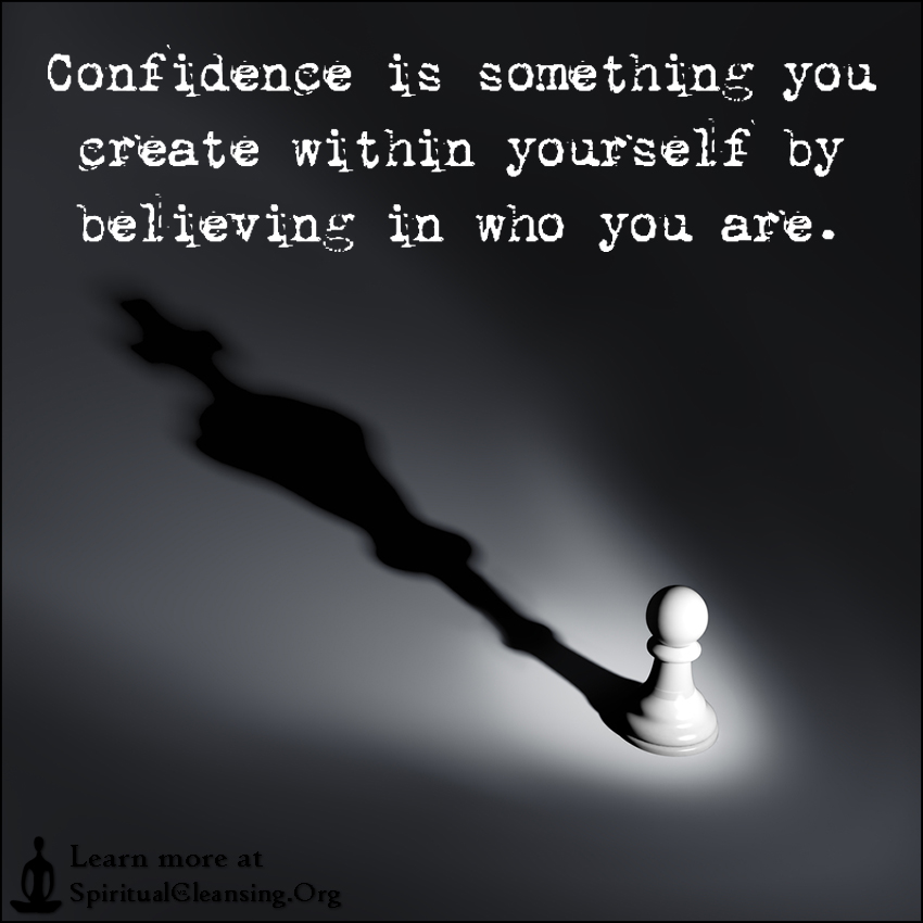 Confidence is something you create within yourself by believing in who you are.