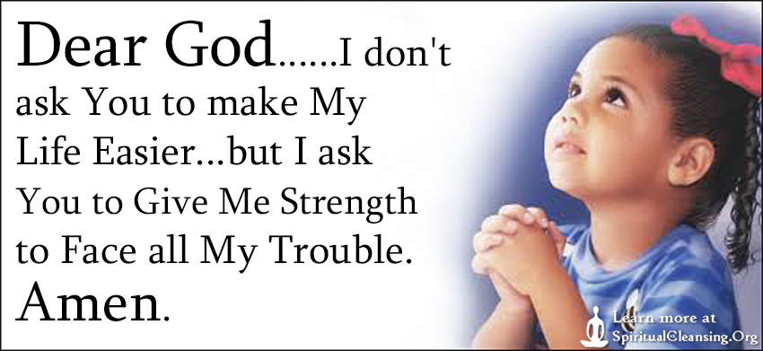 Dear God......I don't ask You to make My Life Easier...but I ask You to Give Me Strength to Face all My Trouble. Amen.