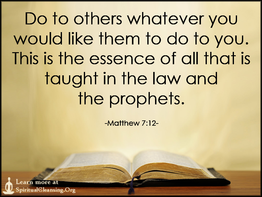Do to others whatever you would like them to do to you. This is the essence of all that is taught in the law and the prophets.