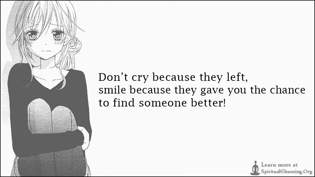 Don't cry because they left, smile because they gave you the chance to find someone better!